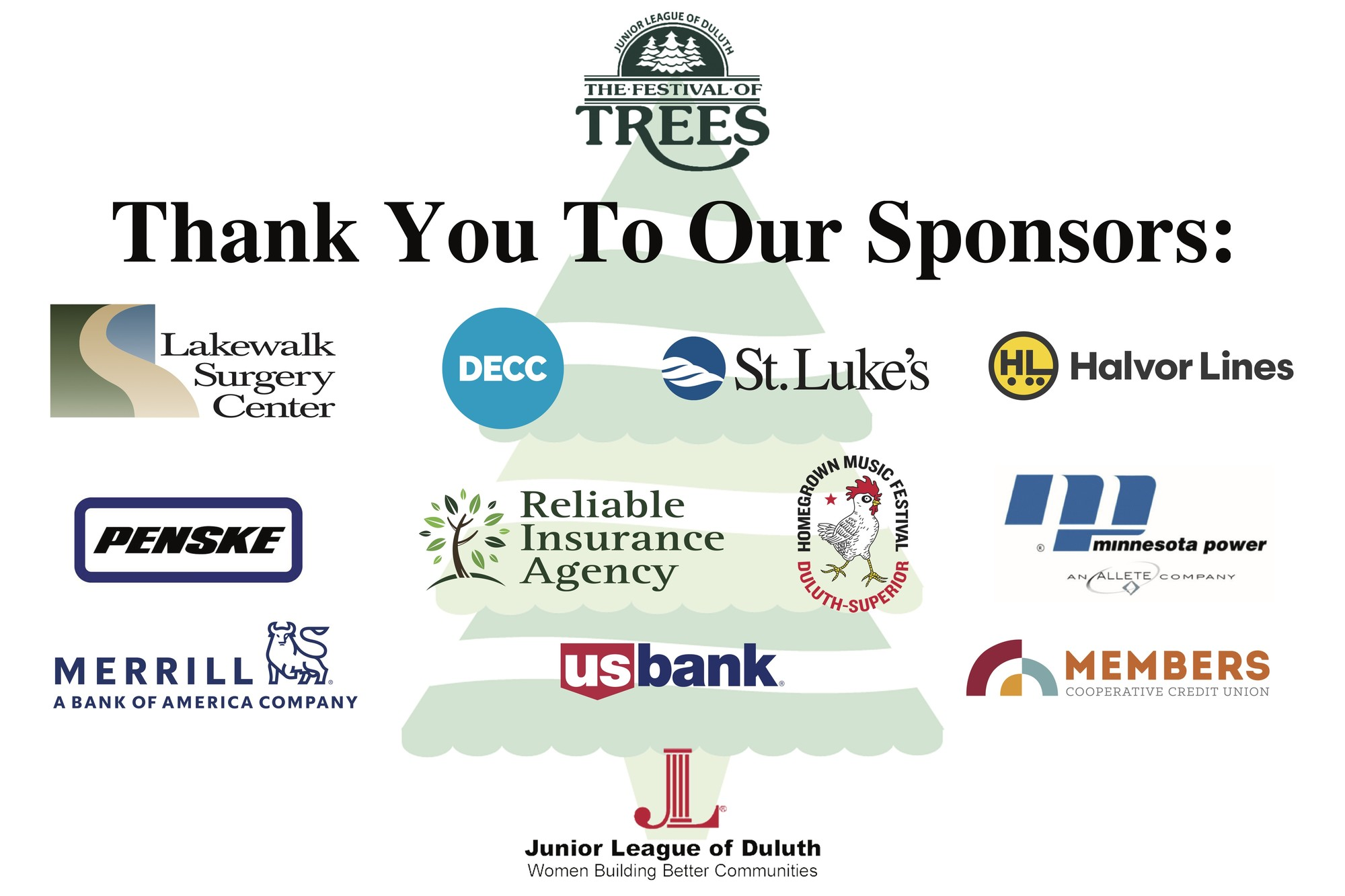 The JLD would like to thank our Festival of Trees sponsors: Lakewalk Surgery Center, DECC, Halvor Lines, Homegrown Music Festival, Members Cooperative Credit Union, Merrill Bank of America, Minnesota Power, Penske Truck Rental, Reliable Insurance Agency, St. Luke's, and U.S. Bank.